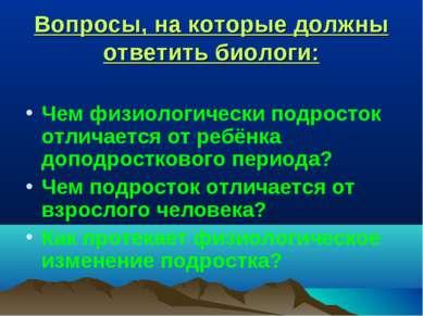 Вопросы, на которые должны ответить биологи: Чем физиологически подросток отл...