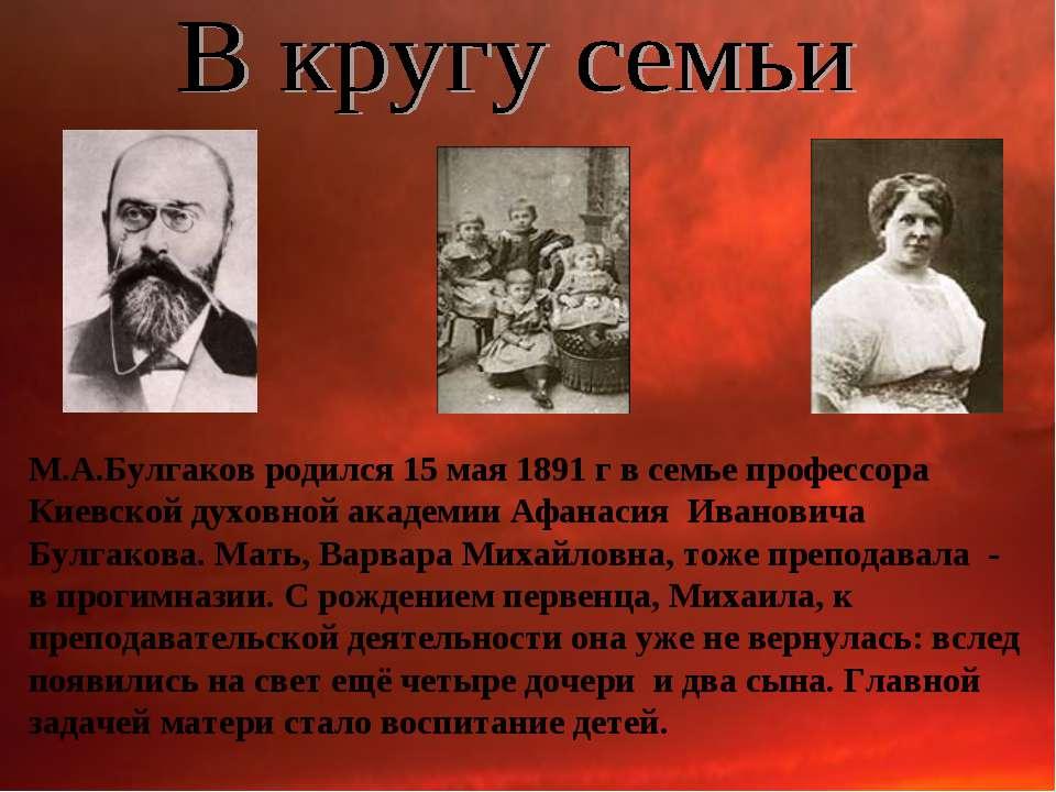 М.А.Булгаков родился 15 мая 1891 г в семье профессора Киевской духовной акаде...