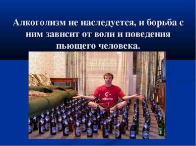 Алкоголизм не наследуется, и борьба с ним зависит от воли и поведения пьющего...