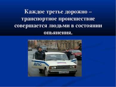 Каждое третье дорожно – транспортное происшествие совершается людьми в состоя...