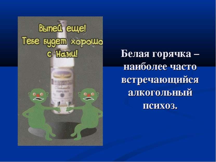 Белая горячка – наиболее часто встречающийся алкогольный психоз.