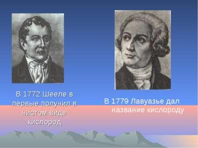 В 1772 Шееле в первые получил в чистом виде кислород В 1779 Лавуазье дал назв...