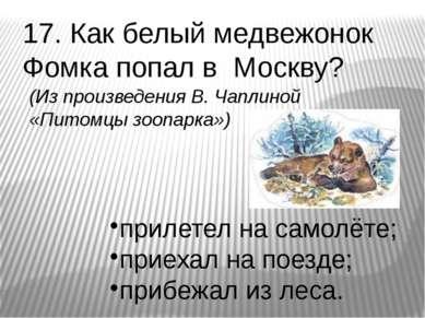 17. Как белый медвежонок Фомка попал в Москву? прилетел на самолёте; приехал ...