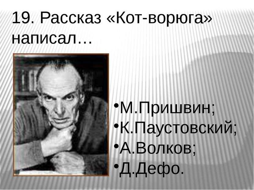 19. Рассказ «Кот-ворюга» написал… М.Пришвин; К.Паустовский; А.Волков; Д.Дефо.