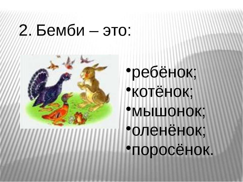 2. Бемби – это: ребёнок; котёнок; мышонок; оленёнок; поросёнок.