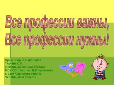 Презентацию выполнила Ткачёва О.Н. учитель начальных классов МОУ СОШ №1 им. И...