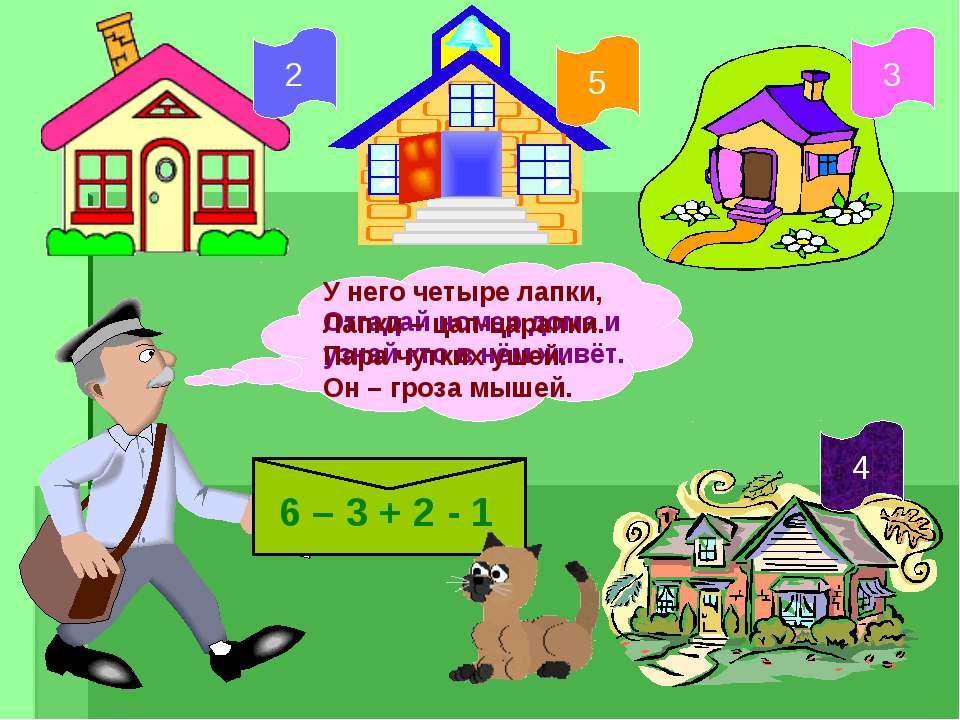 Отгадай номер дома и узнай кто в нём живёт. 6 – 3 + 2 - 1 5 2 3 4 У него четы...