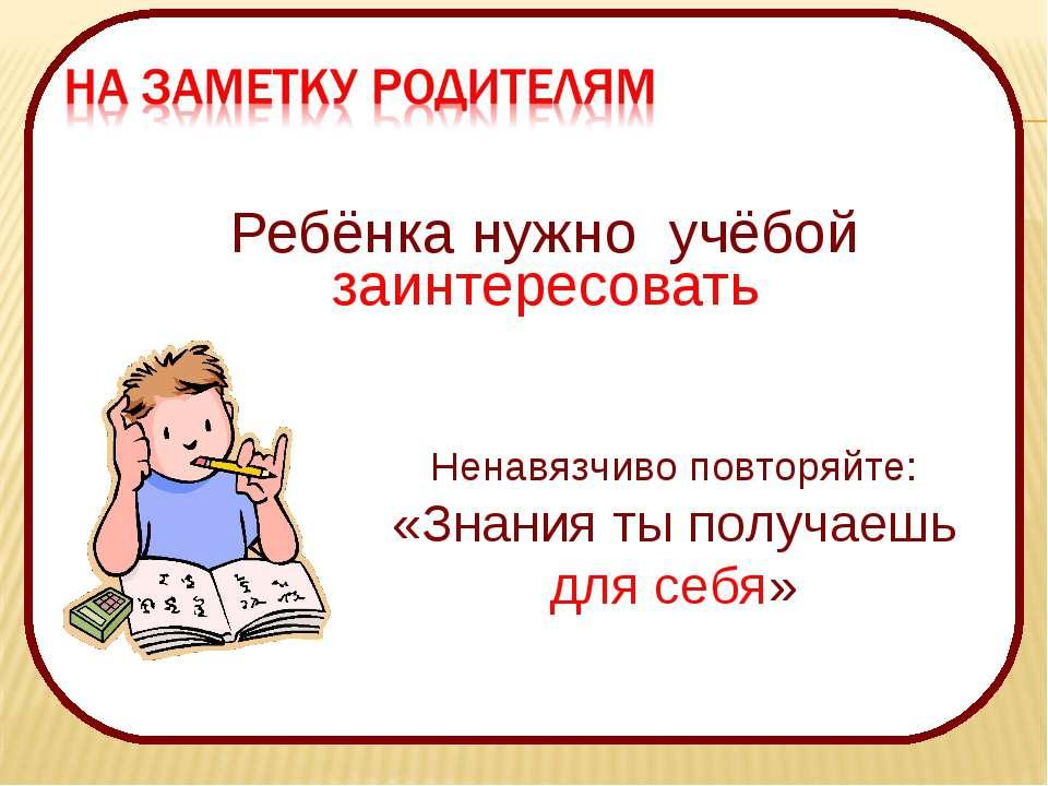 Ребёнка нужно учёбой заинтересовать Ненавязчиво повторяйте: «Знания ты получа...