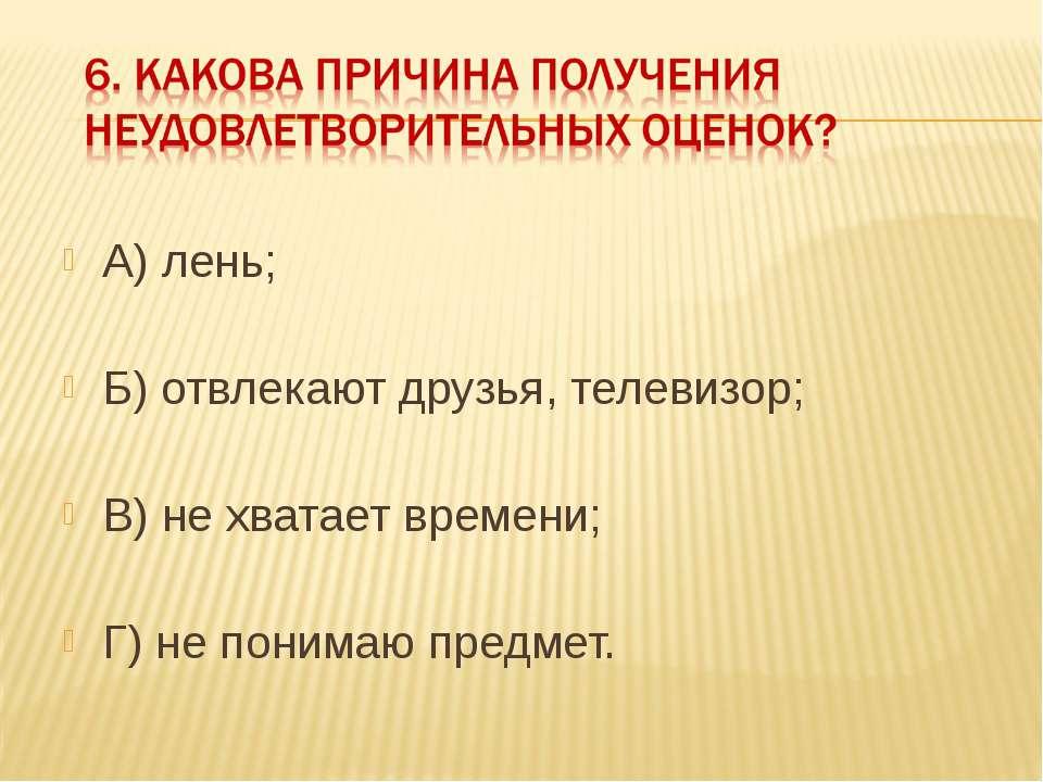 А) лень; Б) отвлекают друзья, телевизор; В) не хватает времени; Г) не понимаю...
