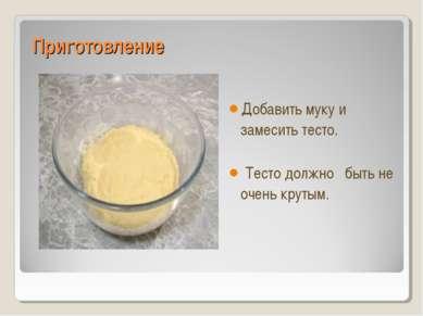Приготовление Добавить муку и замесить тесто. Тесто должно быть не очень крутым.