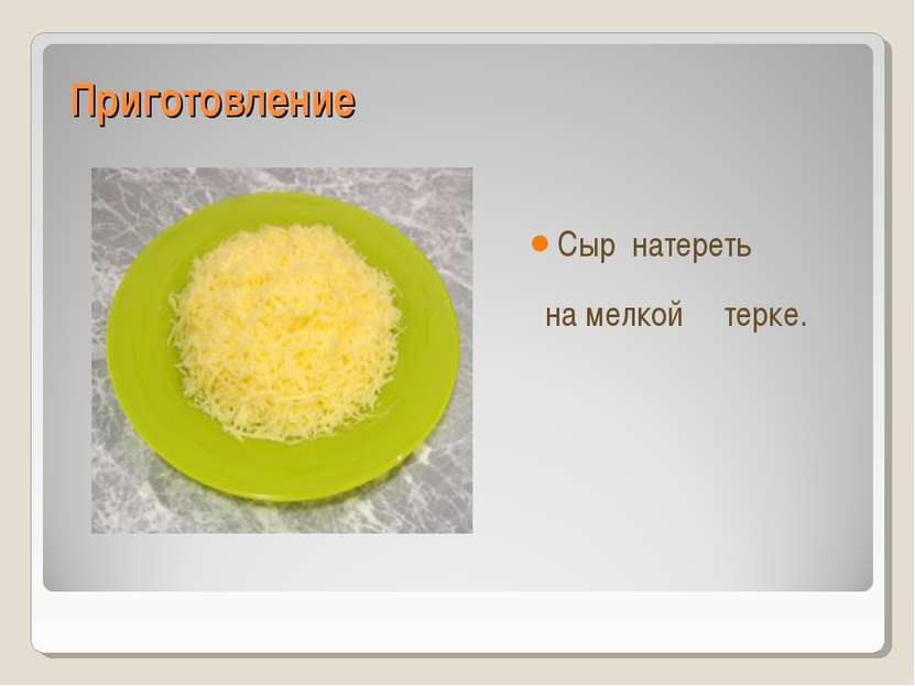 Приготовление Сыр натереть на мелкой терке.