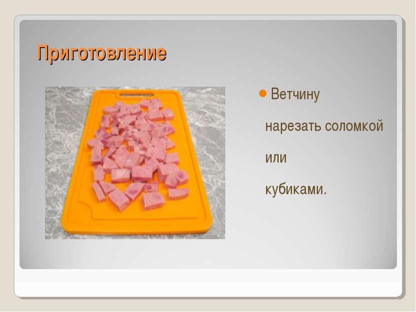 Приготовление Ветчину нарезать соломкой или кубиками.