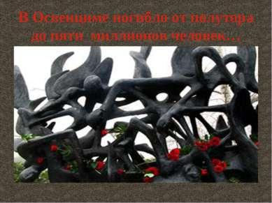 В Освенциме погибло от полутора до пяти миллионов человек…