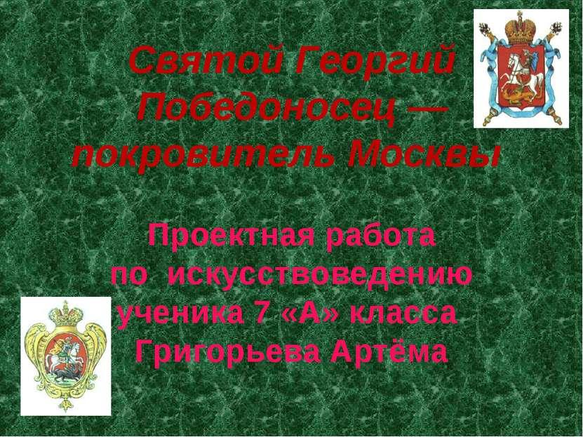 Святой Георгий Победоносец — покровитель Москвы Проектная работа по искусство...