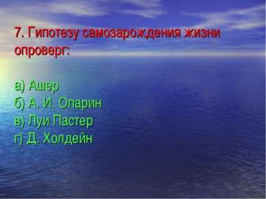 7. Гипотезу самозарождения жизни опроверг: а) Ашер б) А. И. Опарин в) Луи Пас...