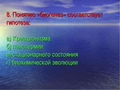 8. Понятию «биогенез» соответствует гипотеза: а) Креационизма б) панспермии в...