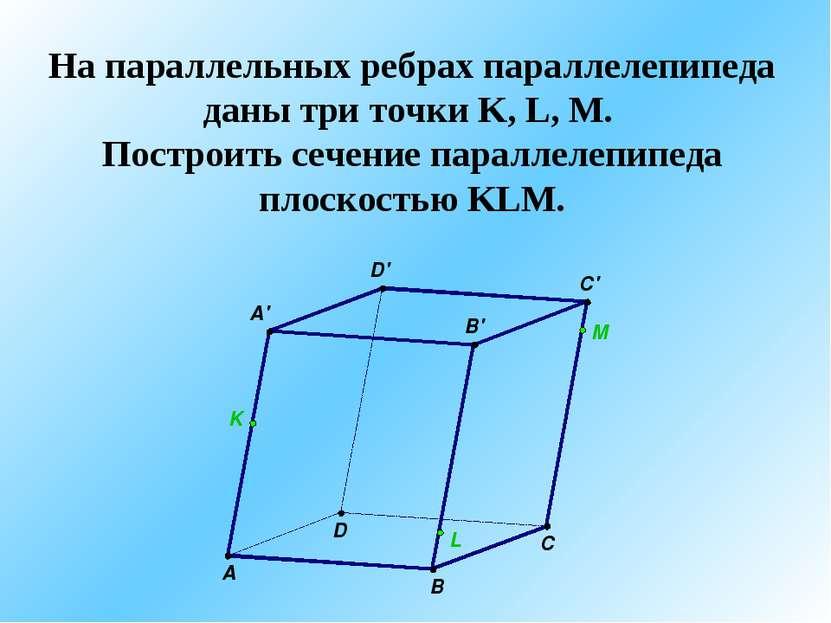 На параллельных ребрах параллелепипеда даны три точки K, L, M. Построить сече...
