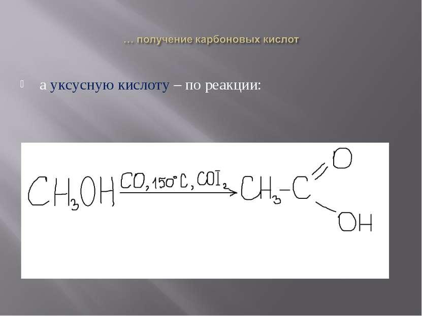 а уксусную кислоту – по реакции: