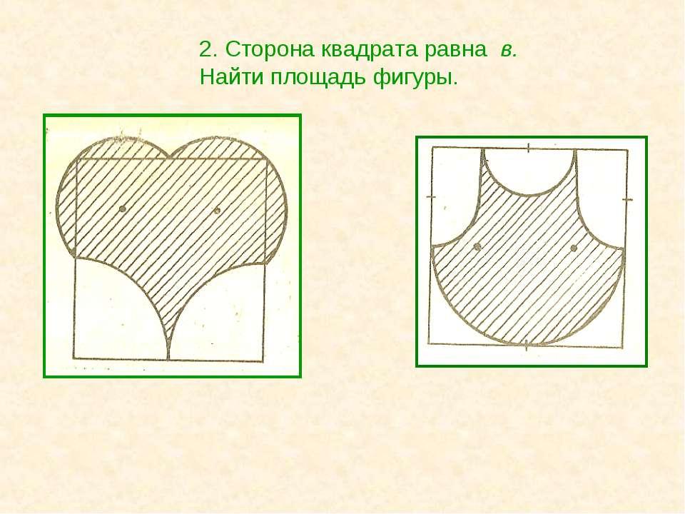 2. Сторона квадрата равна в. Найти площадь фигуры.