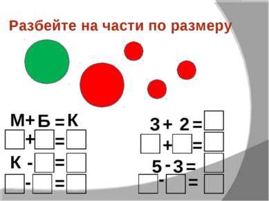 Разбейте на части по размеру М + Б = К + = - = - = К 3 + 2 = + = = 5 3 - = -
