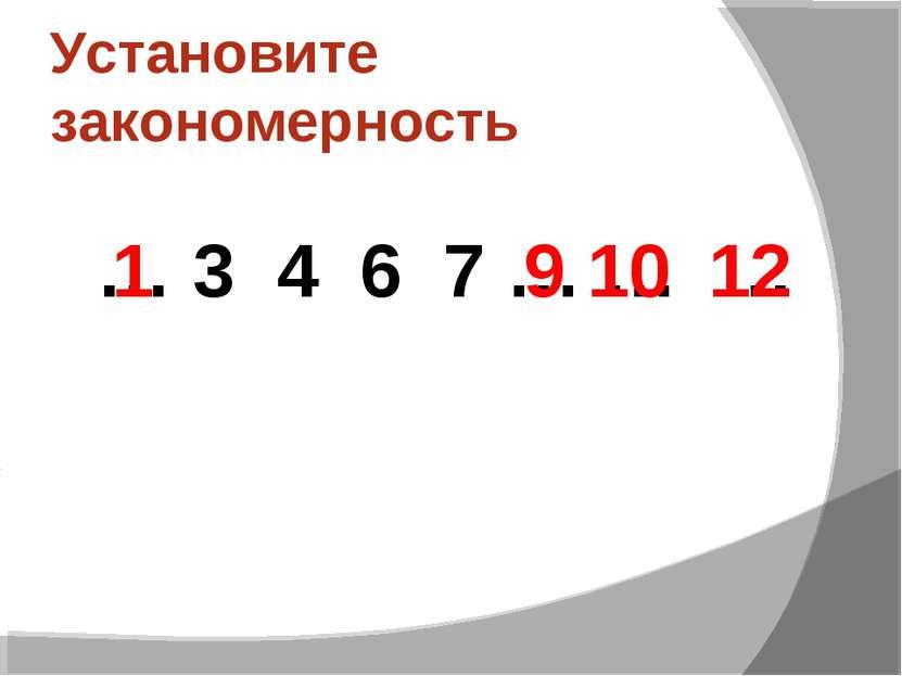 Установите закономерность … 3 4 6 7 … … … 12 9 10 1