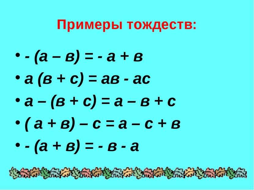 Примеры тождеств: - (а – в) = - а + в а (в + с) = ав - ас а – (в + с) = а – в...