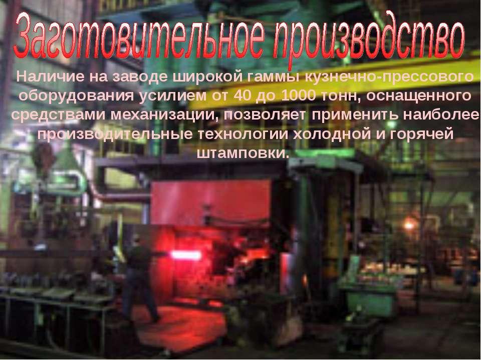 Наличие на заводе широкой гаммы кузнечно-прессового оборудования усилием от 4...