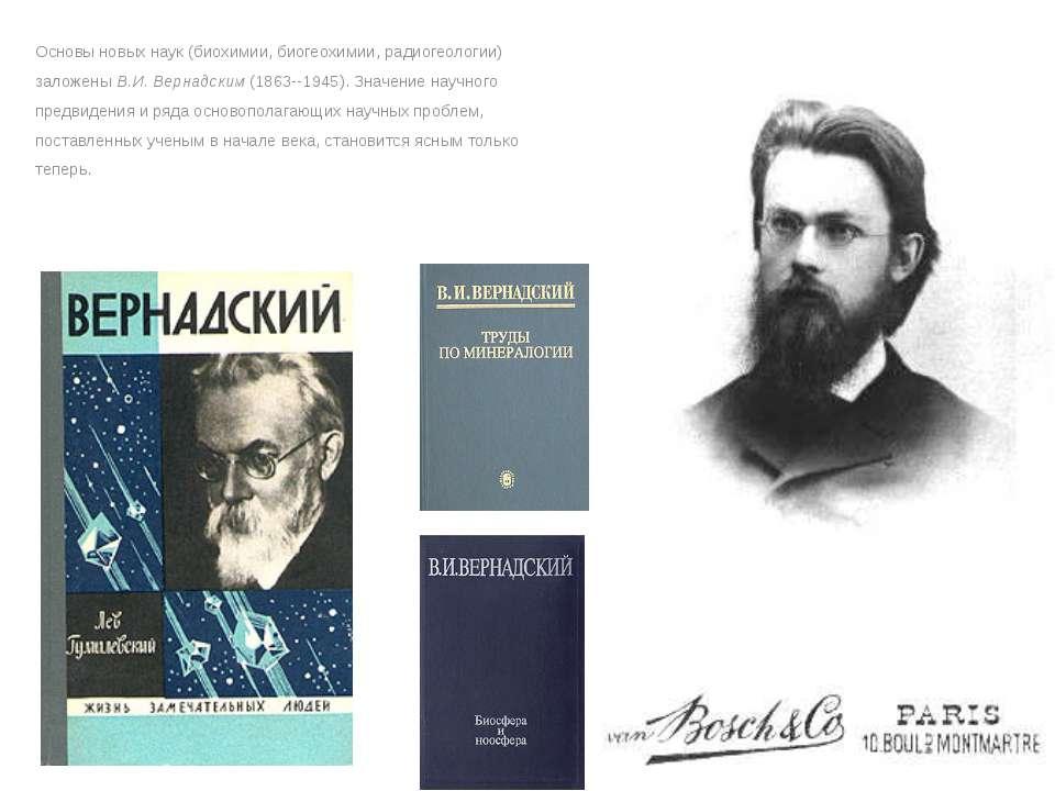 Основы новых наук (биохимии, биогеохимии, радиогеологии) заложены В.И. Вернад...