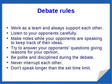 Debate rules Work as a team and always support each other. Listen to your opp...