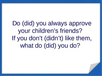 Do (did) you always approve your children's friends? If you don't (didn't) li...