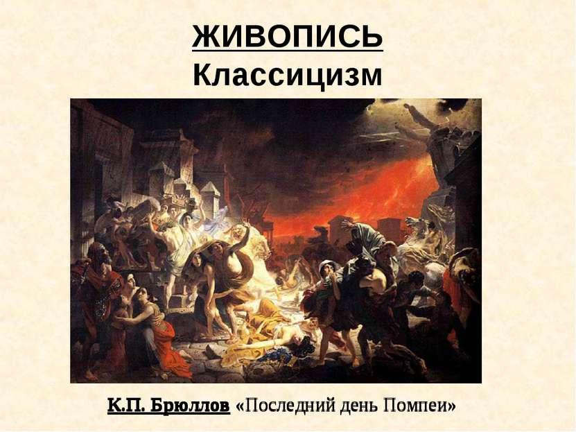 ЖИВОПИСЬ Классицизм К.П. Брюллов «Последний день Помпеи» К.П. Брюллов «Послед...