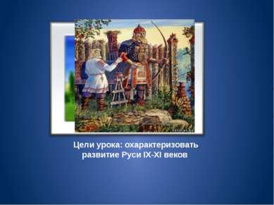 Цели урока: охарактеризовать развитие Руси IX-XI веков