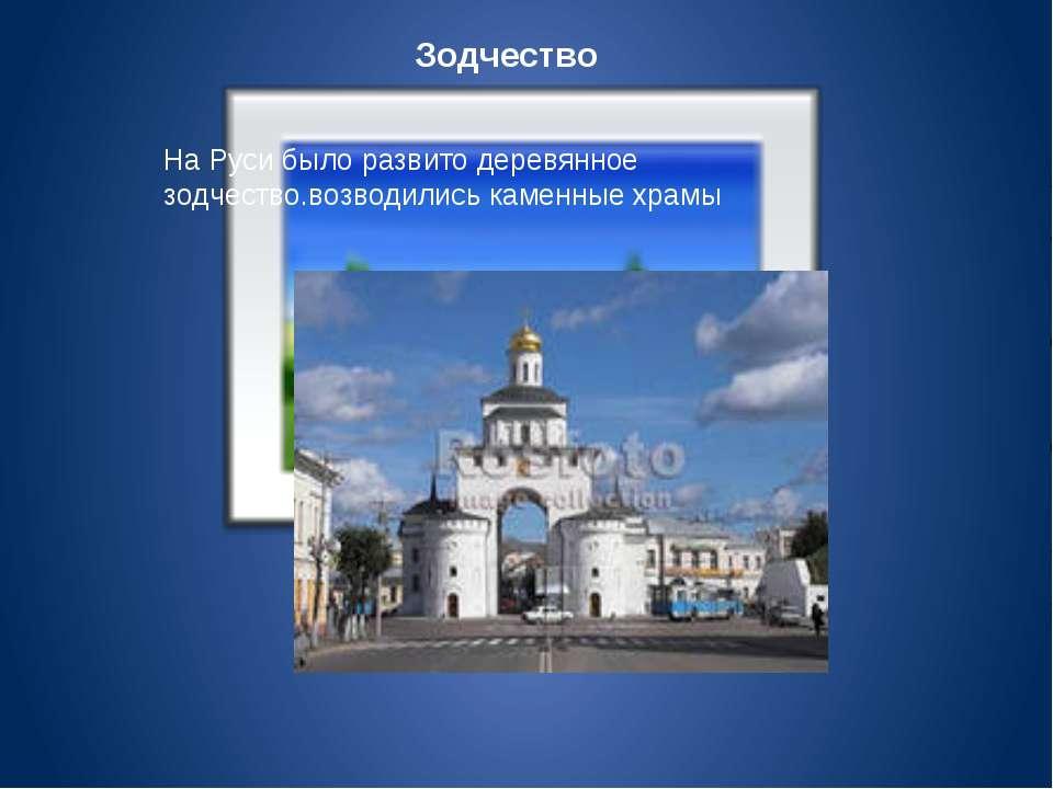 Зодчество На Руси было развито деревянное зодчество.возводились каменные храмы