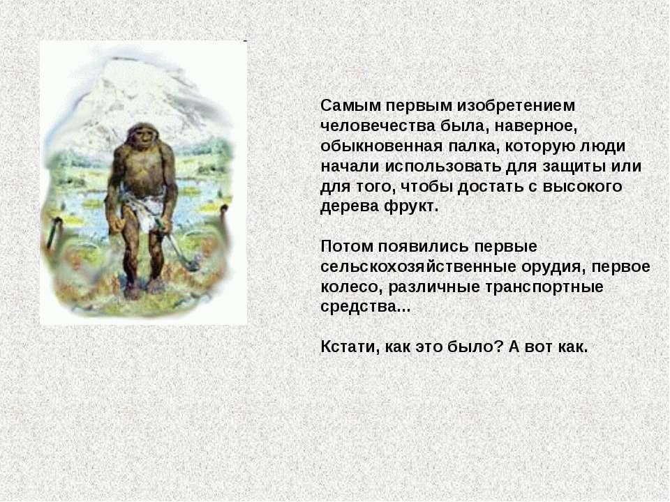 Самым первым изобретением человечества была, наверное, обыкновенная палка, ко...