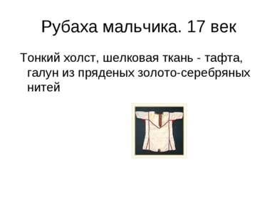 Рубаха мальчика. 17 век Тонкий холст, шелковая ткань - тафта, галун из пряден...