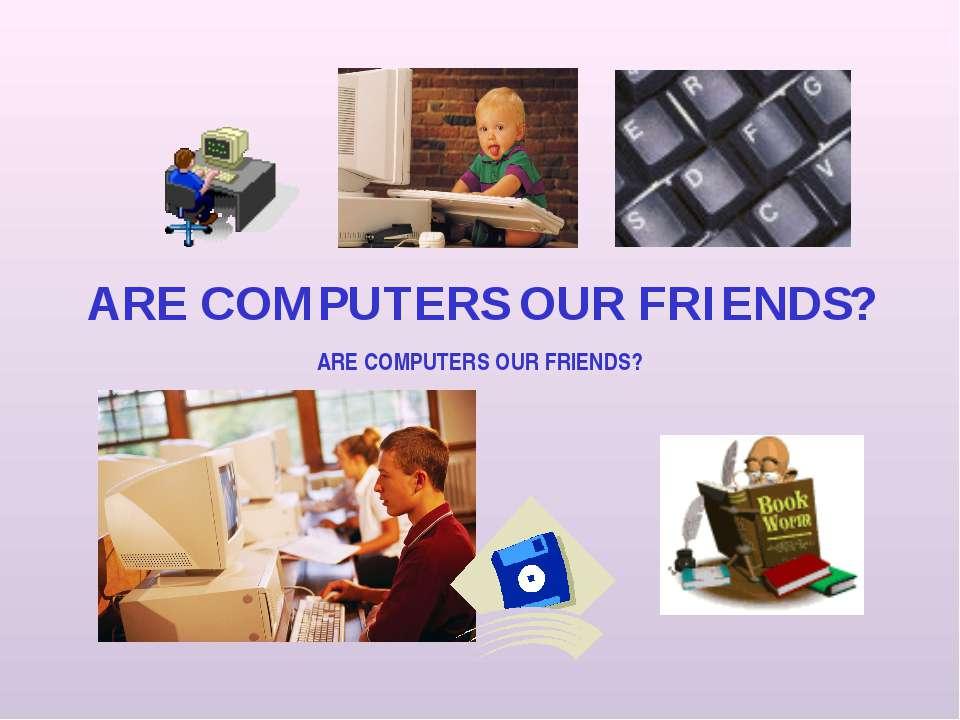 ARE COMPUTERS OUR FRIENDS? ARE COMPUTERS OUR FRIENDS?