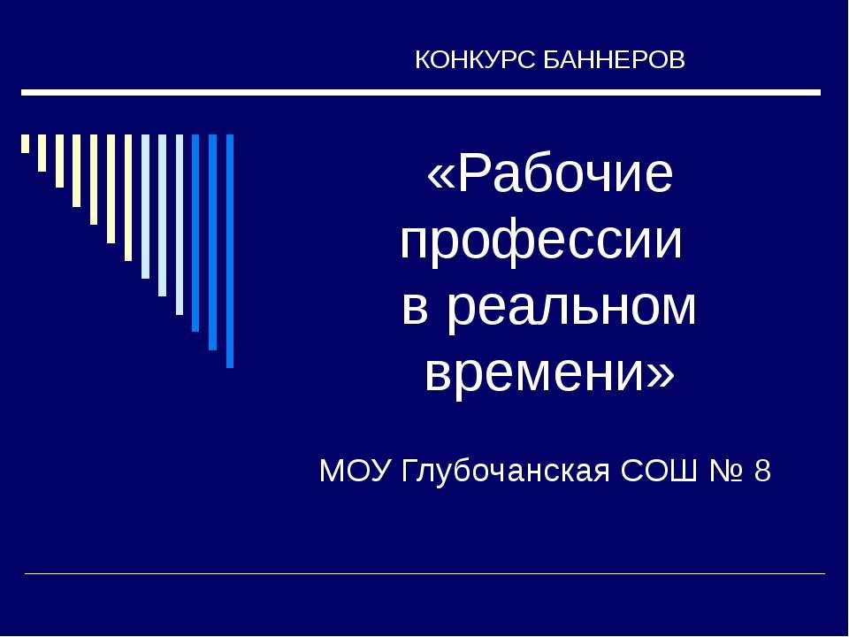 КОНКУРС БАННЕРОВ «Рабочие профессии в реальном времени» МОУ Глубочанская СОШ № 8
