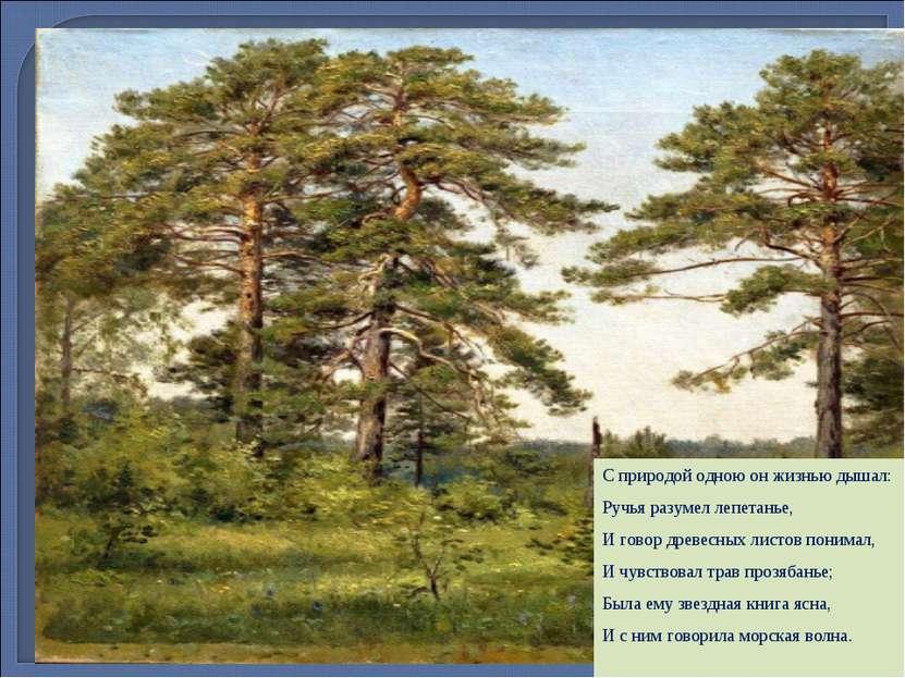 Слово о художнике С природой одною он жизнью дышал: Ручья разумел лепетанье, ...