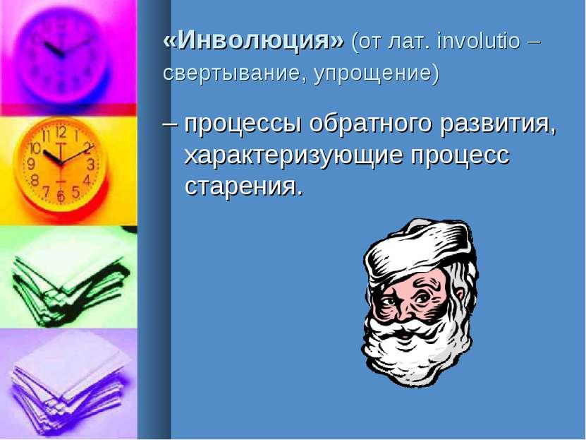«Инволюция» (от лат. involutio – свертывание, упрощение) – процессы обратного...