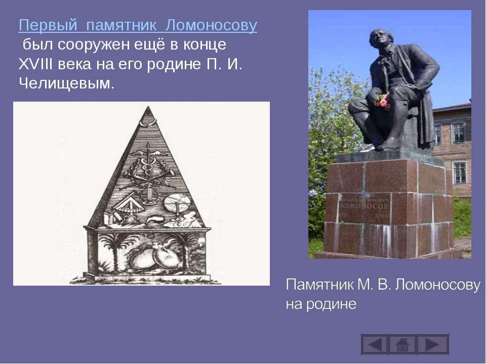 Первый памятник Ломоносовубыл сооружен ещё в конце XVIII века на его родине ...