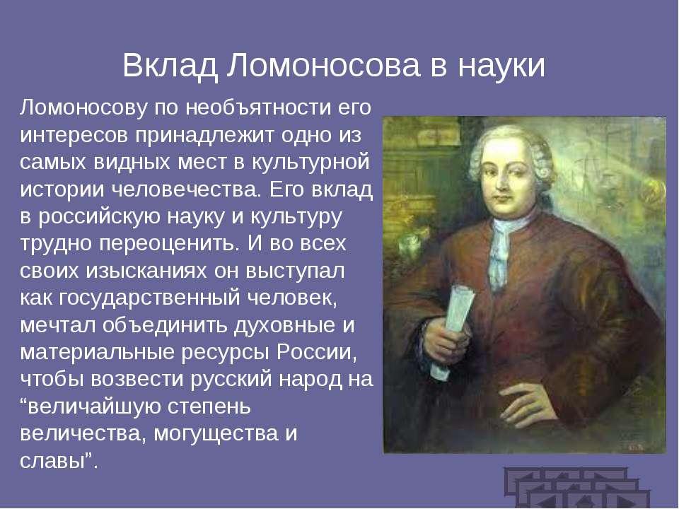 Вклад Ломоносова в науки Ломоносову по необъятности его интересов принадлежит...