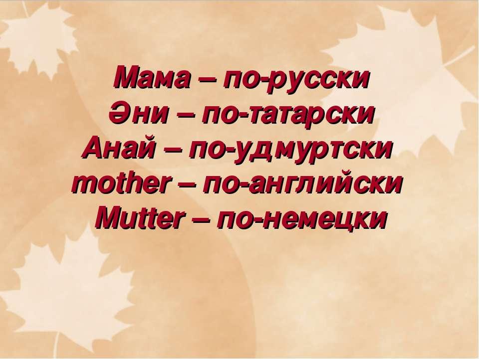 Мама – по-русски Әни – по-татарски Анай – по-удмуртски mother – по-английски ...