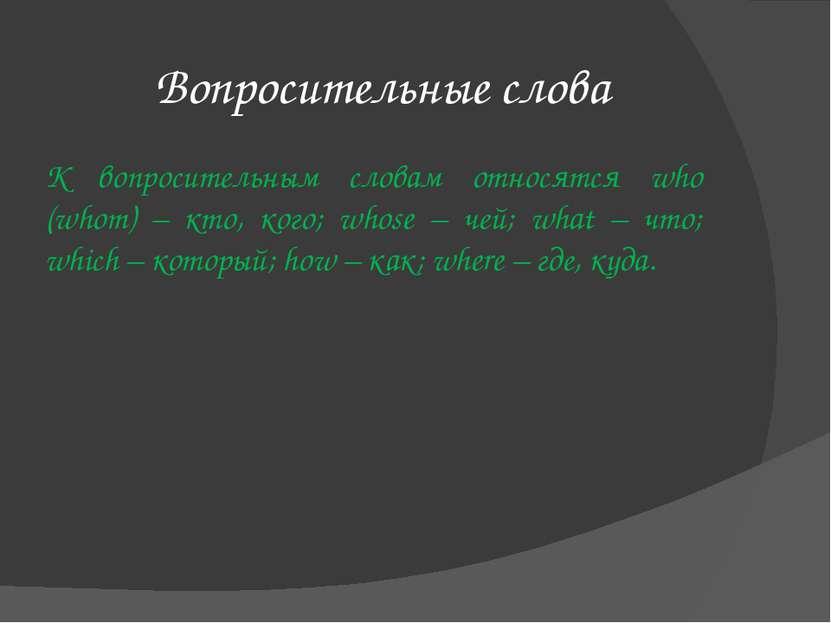 Вопросительные слова К вопросительным словам относятся who (whom) – кто, кого...
