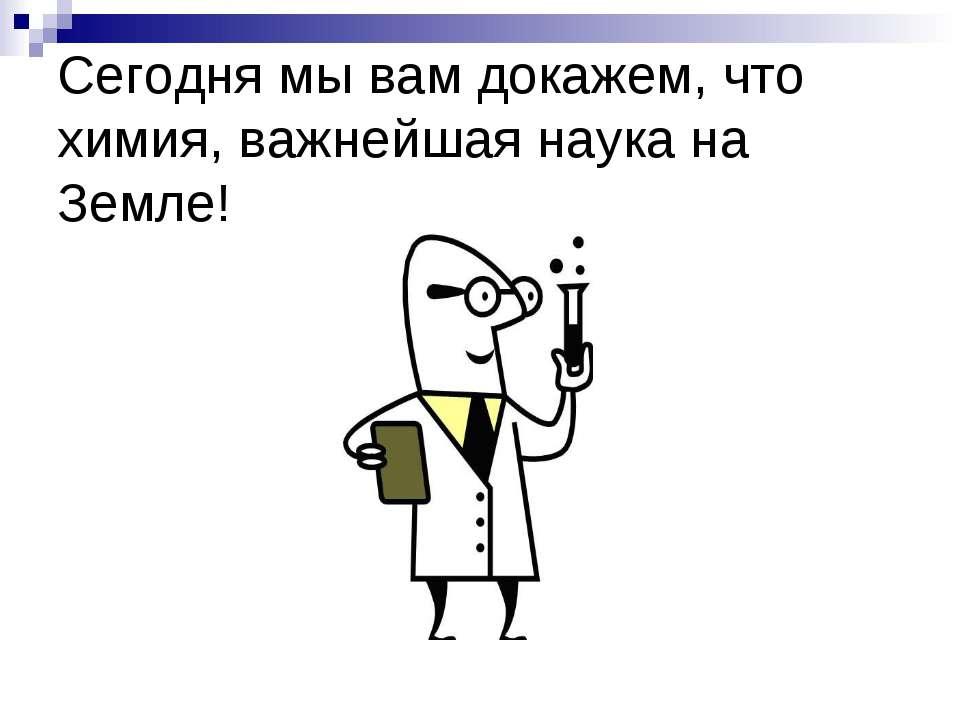 Сегодня мы вам докажем, что химия, важнейшая наука на Земле!