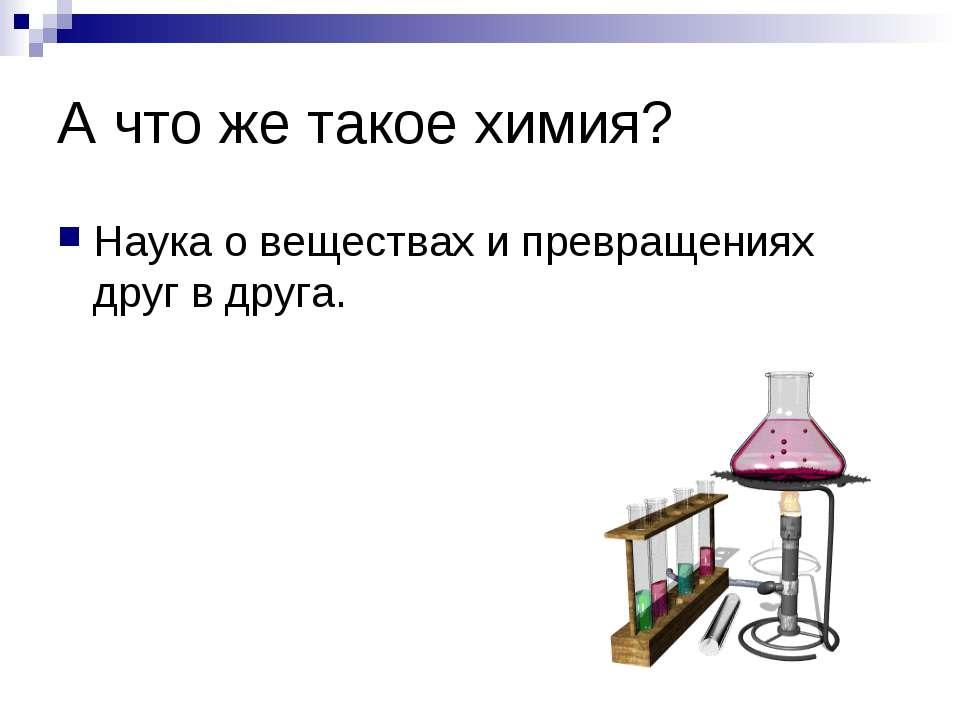 А что же такое химия? Наука о веществах и превращениях друг в друга.