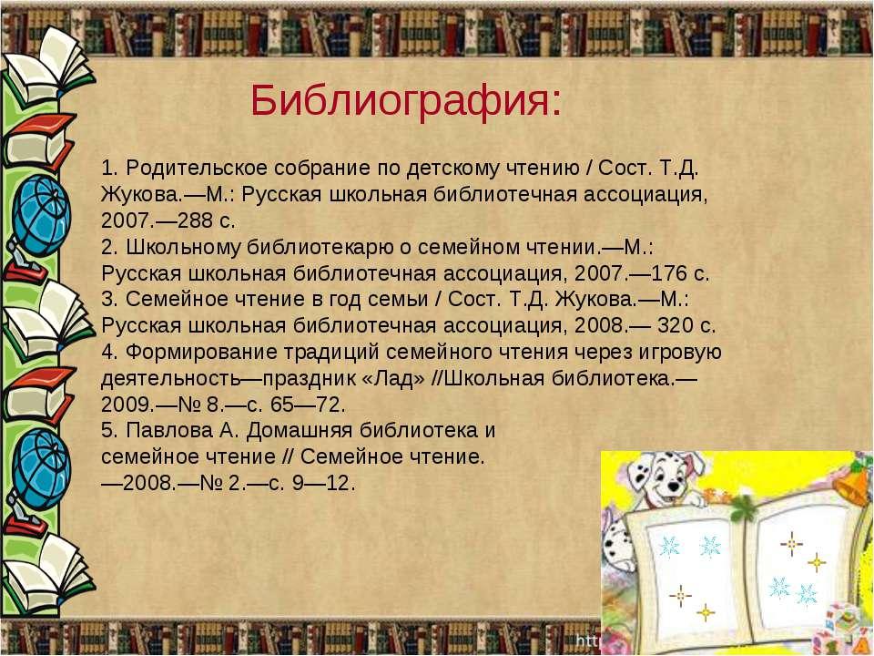 Библиография: 1. Родительское собрание по детскому чтению / Сост. Т.Д. Жукова...