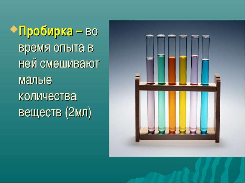 Пробирка – во время опыта в ней смешивают малые количества веществ (2мл)