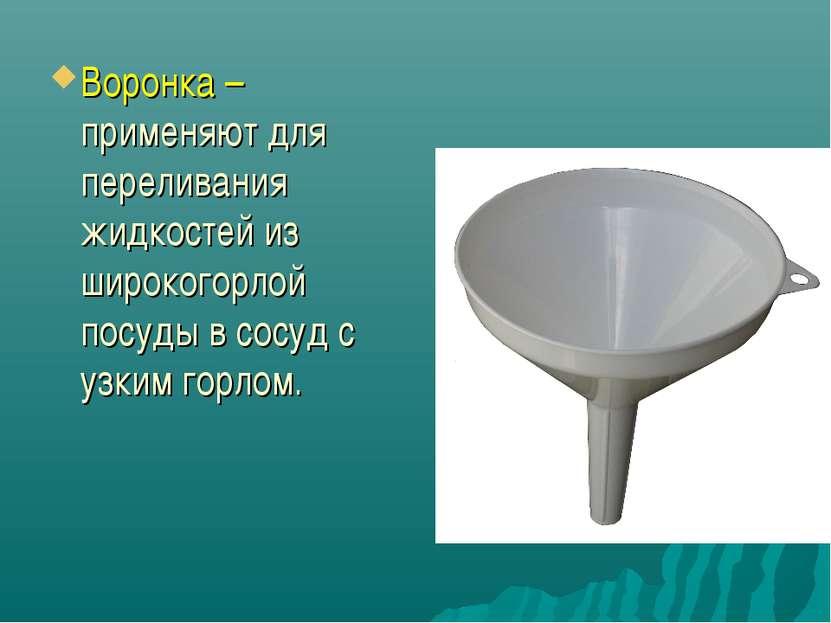 Воронка – применяют для переливания жидкостей из широкогорлой посуды в сосуд ...