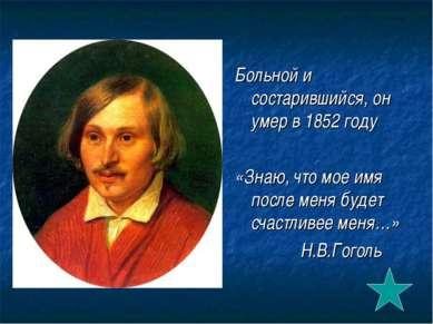 Больной и состарившийся, он умер в 1852 году «Знаю, что мое имя после меня бу...