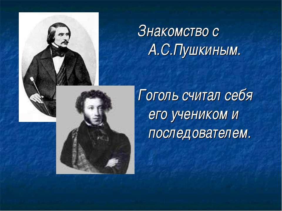 Знакомство с А.С.Пушкиным. Гоголь считал себя его учеником и последователем.